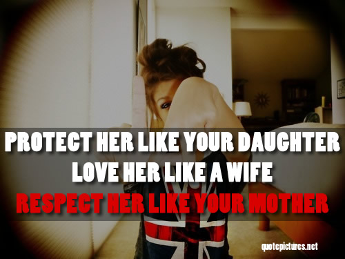 Quotes About Mothers Love For Her Daughter : quotes-Protect-her-like-your-daughter-love-her-like-a-wife-respect-her ...