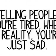 Telling people you're tired when in reality you're just sad