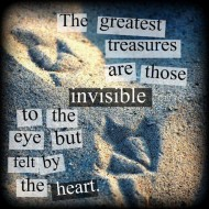 The greatest treasures are those invisible to the eye but felt by the heart