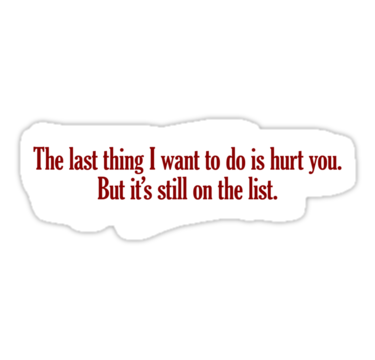 The last thing I want to do is hurt you, but it's still on the list