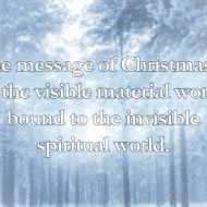 The message of Christmas is that the visible material world