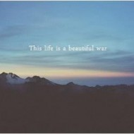 This life is a beautiful war
