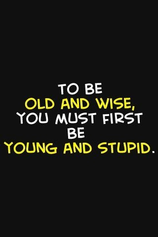 To-be-old-and-wise-you-must-first-be-young-and-stupid