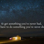 To get something you never had, you have to do something you have never done