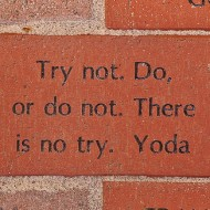 Try not. Do, or do not. There is no try. Yoda