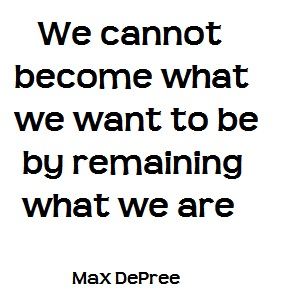 We cannot become what we want by remaining what we are