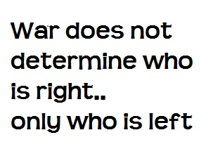 War does not determine who is right, only who is left