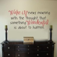 Wake up every mornig with the thought that something wonderful is about to happen