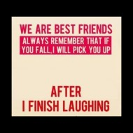 We are bet friends. Always remember that if you fall I will pick you up