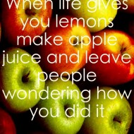 When life gives you lemons make apple juice and leave people wondering