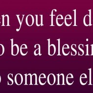 When you feel down, go be a blessing to someone else