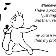 Whenever I have a problem I just sing and then I realize