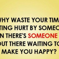 Why waste your time getting hurt by someone when there is someone else out there
