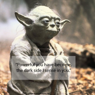 Yoda - Powerful you have become the dark side I sense in you
