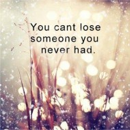 You can't lose someone you never had