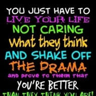 You just have to live your life not caring what they think and shake of the drama