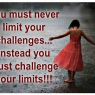 You must never limit your challenges instead you must challenge your limits