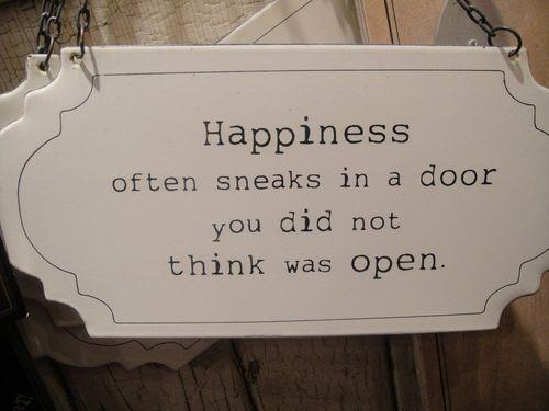 happiness sneaks in a door you did not think was open