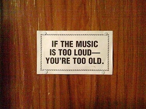 if the music is too loud, you are too old