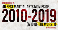 COF Presents: The 40 Best Martial Arts Movies of 2010 – 2019 (& 10 of the Worst!)