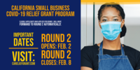 Round 2 for California's Small Business COVID-19 Relief Grant Program Visit CAReliefGrant.com for details