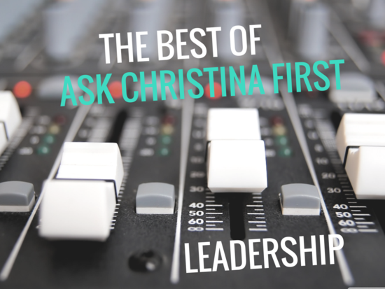 Today: The Best of Ask Christina First... Leadership