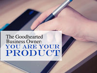 Good Hearted Business Owner- You Are Your Product