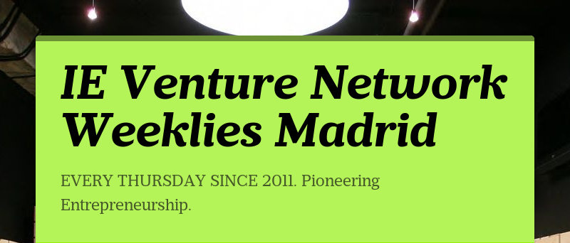 IE Venture Network Weeklies MadridEVERY THURSDAY SINCE 2011. Pioneering Entrepreneurship.