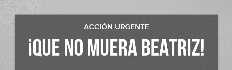 ACCIÓN URGENTE  ¡QUE NO MUERA BEATRIZ!