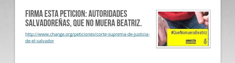 FIRMA ESTA PETICION: Autoridades Salvadoreñas, que no muera Beatriz....
