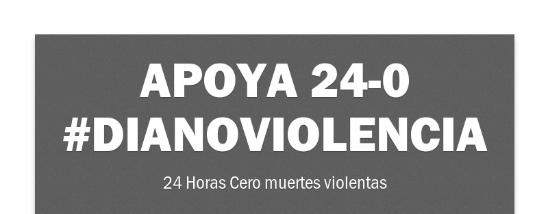 APOYA 24-0 #DiaNoViolencia  24 Horas Cero muertes violentas