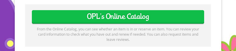 OPL's Online Catalog From the Online Catalog, you can see whether an item is in or reserve an item....