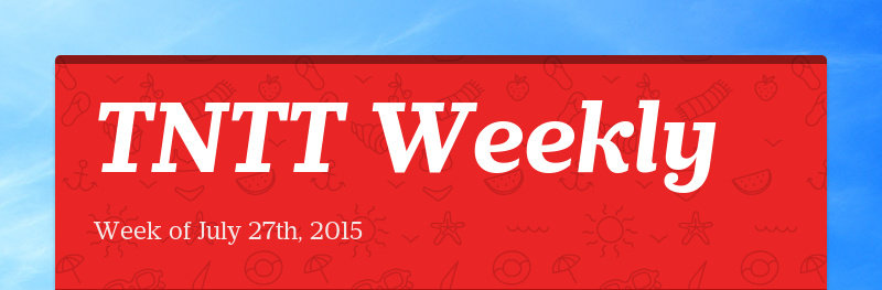 TNTT Weekly Week of July 27th, 2015