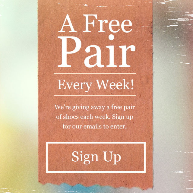 A free pair. Every week! We're giving away a free pair of shoes each week.  Sign up for our emails to enter.  Sign up.