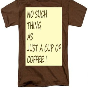 No Such Thing As Just A Cup Of Coffee