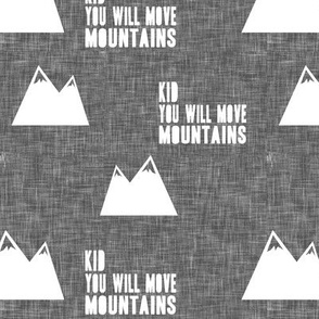 Kid you will move mountains || white on grey linen