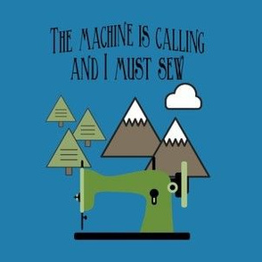 The Machine is Calling and I Must Sew - Blue