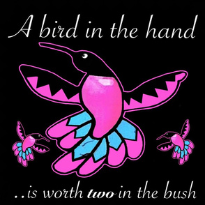 A Bird in the Hand is Worth Two in the Bush...