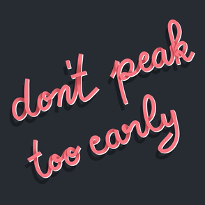 Don't Peak Too Early