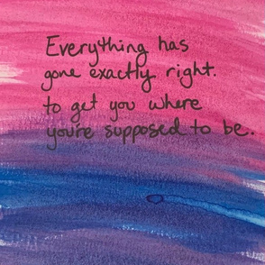 Everything has gone exactly right to get you where you're supposed to be