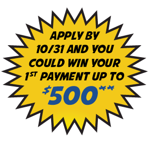 Apply by 10/31 and you could win your first payment up to $500**