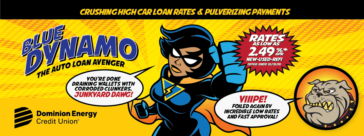 CRUSHING HIGH CAR LOAN RATES & PULVERIZING PAYMENTS BLUE DYNAMO THE AUTO LOAN AVENGER Rates as low as 2.49%APR* New - Used - Refi Offer ends 10/31/19 You're done draining wallets with corroded clunkers, JUNKYARD DAWG! YIIIPE! Foiled again by incredible low rates and fast approval! Dominion Energy Credit Union