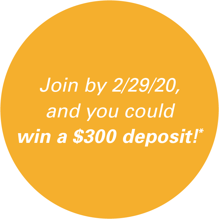 Join by 2/29/20 , and you could win a $300 deposit!*