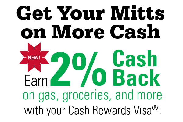 Get Your Mitts on More Cash New! Earn 2% Cash Bank on gas, groceries and more with your Cash Rewards Visa®!
