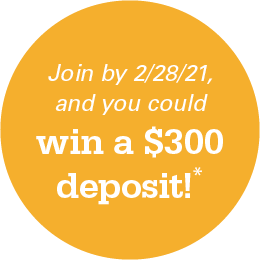 Join by 2/28/21 , and you could win a $300 deposit!*