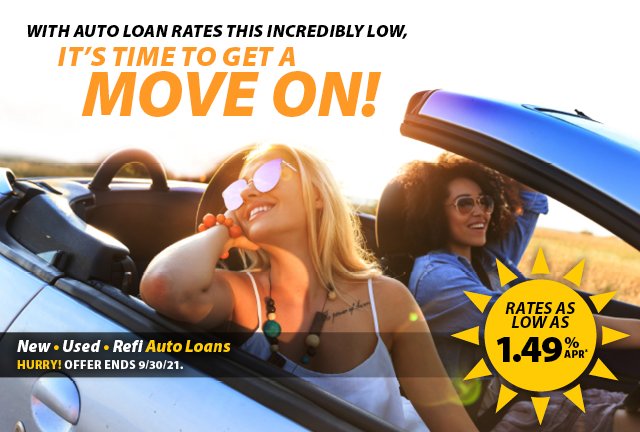 Auto rates are low – it's time to get a move on! Rates as low as 1.49% APR* New • Used • Refi Auto Loans Hurry! Offer ends 9/30/21.
