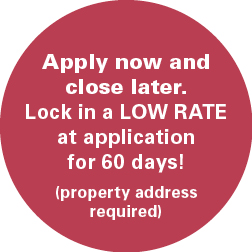 Apply now and close later. Lock in a LOW RATE at application for 60 days! (property address required)