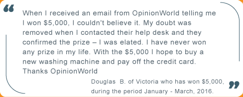 Testimonial: When I received an email from OpinionWorld telling me I won $5000, I couldn't believe it. My doubt was removed when I contacted their help desk and they confirmed the prize - I was elated. I have never won any prize in my life. With the $5000 I hope to buy a new washing machine and pay off the credit card. Thanks OpinionWorld. From Douglas B of Victoria who has won $5000 during the period January to March 2016.