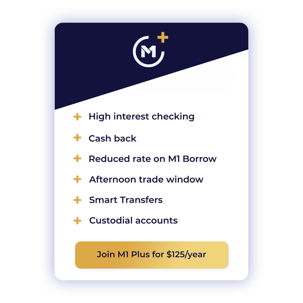 M1 Plus. High interest checking, Cash back, Reduced rate on M1 Borrow, Afternoon trade windows, Smart transfers, Custodial accounts. Join M1 Plus for $125/year