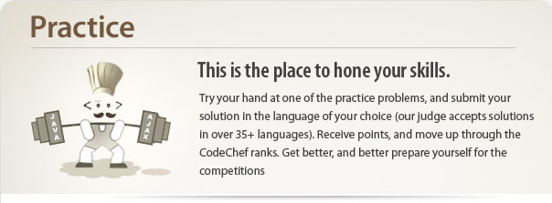 Try your hand at one of the practice                  problems, and submit your solution in the language of your choice                  (our judge accepts solutions in over 35+ languages). Receive points,                  and move up through the CodeChef ranks. Get better, and better prepare                  yourself for the competitions